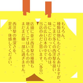 もちろん、 種類は他にもたくさんありますが、ここまで多くの西洋梨を扱い、味にこだわっているのは、この広い日本の中でも、当店のみだと思います。(多分) 店頭に並ぶ西洋梨の種類も増えてこそはいるものの、まだまだ極一部に過ぎません。西洋梨の奥深さを、是非、体感してください。