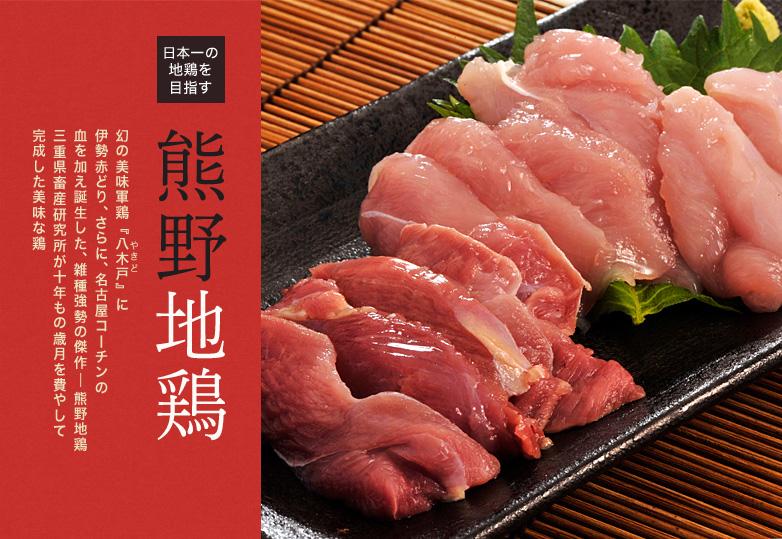日本一の地鶏を目指す 熊野地鶏 幻の美味軍鶏(しゃも) 『八木戸』に 伊勢赤どり、さらに、名古屋コーチンの血を加え誕生した、 雑種強勢の傑作 熊野地鶏 三重県畜産研究所が十年もの歳月を費やして完成した美味な鶏