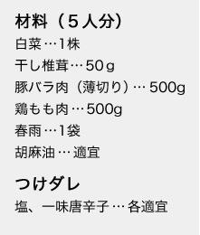 材料(5人分) 白菜…1株 干し椎茸…50g 豚バラ肉(薄切り)…500g 鶏もも肉…500g 春雨…1袋 胡麻油…適宜 つけダレ 塩、一味唐辛子…各適宜