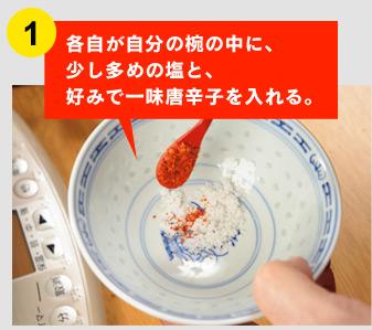 ①各自が自分の椀の中に、 少し多めの塩と、 好みで一味唐辛子を入れる。