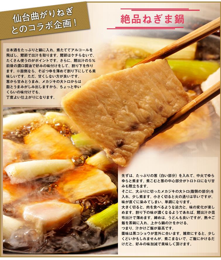 仙台曲がりねぎとのコラボ企画!絶品ねぎま鍋  日本酒をたっぷりと鍋に入れ、煮たててアルコールを飛ばし、鰹節で出汁を取ります。 鰹節はケチらないで、たくさん使うのがポイントです。 さらに、鰹出汁の5%前後の濃口醤油で好みの味付けをして、割り下を作ります。 ※面倒なら、そばつゆを薄めて割り下にしても美味しいです。ただ、甘くしない方が良いです。  葱から甘みとうまみ、メカジキの大トロからは脂とうまみがしみ出しますから、ちょっと辛いくらいの味付けでも、丁度よい仕上がりになります。  先ずは、たっぷりの葱(白い部分)を入れて、中火でゆらゆらと煮ます。煮こむと葱の中心部分がトロトロになり甘みも際立ちます。 そこに、大ぶりに切ったメカジキの大トロ(腹側の部分)を入れ、少し煮ます。 小さく切ると火の通りは早いですが、味が直ぐに染みてしまい、単調になります。 大きく切ると、肉を食べるような迫力と、味の変化が楽しめます。  割り下の味が濃くなるようであれば、鰹出汁か昆布出汁で薄めます。締めは、うどんも良いですが、熱々ご飯を茶碗に入れ、上から鍋の汁をかける、つまり、汁かけご飯が最高です。薬味は黒コショウが意外に合います。雑炊にすると、少しくどいかもしれませんが、煮こまないで、ご飯にかけるだけだと、好みの味加減で美味しく頂けます。
