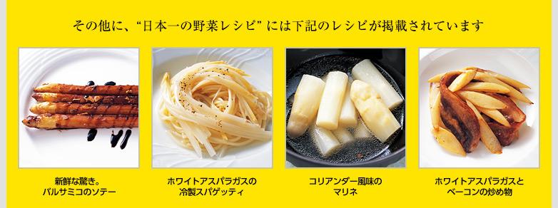 """その他に、""""日本一の野菜レシピ"""" には下記のレシピが掲載されています! 新鮮な驚き。バルサミコのソテー、ホワイトアスパラガスの冷製スパゲッティ、コリアンダー風味のマリネ、ホワイトアスパラガスとベーコンの炒め物"""