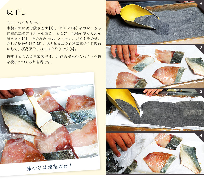 【灰干し方法】さて、つくり方です。 木製の箱に灰を敷きます【1】。サラシ(布)をのせ、さらに和紙製のフィルムを敷き、そこに、塩糀を塗った魚を置きます【2】。その魚の上に、フィルム、さらしをのせ、そして灰をかける【3】。あとは夏場なら冷蔵庫で2日間ねかして、桜島灰干しの出来上がりです【4】。塩糀はもちろん自家製です。坊津の海水からつくった塩を使ってつくった塩糀です。
