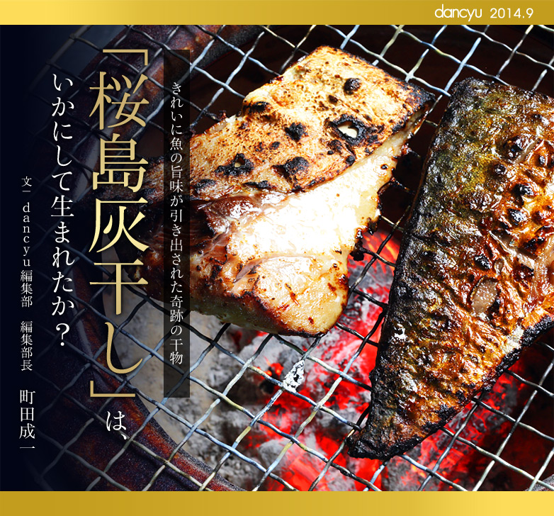 きれいに魚の旨味が引き出された奇跡の干物 「桜島灰干し」は、いかにして生まれたか? 文:dancyu編集部 編集部長