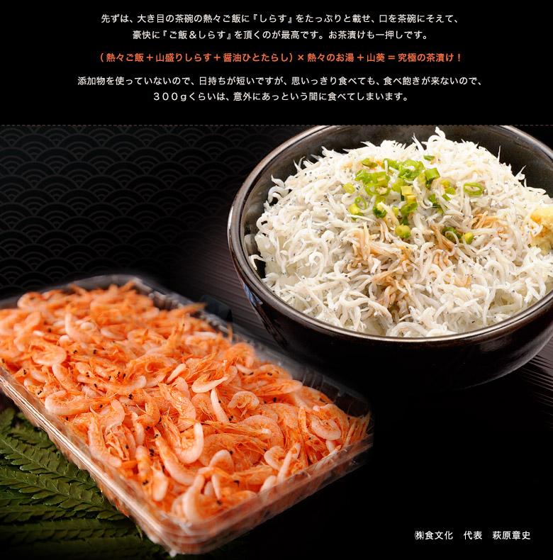 生のしらすを食べられないのは残念!    『しらす』とはカタクチイワシの稚魚  日本各地で獲れますが、駿河湾は餌となる プランクトンが豊富なので、良質なしらすの漁場として有名です。  地元では水揚げしたてを生(つまり刺身)で頂くのが最高の食べ方ですが、非常に痛みやすいので、通常は釜ゆで、または、茹でてから、ちりめんじゃこ(しらす干し)に加工して出荷されます。 先ずは、大き目の茶碗の熱々ご飯に『しらす』をたっぷりと載せ、口を茶碗にそえて、 豪快に『ご飯&しらす』を頂くのが最高です。お茶漬けも一押しです。 (熱々ご飯+山盛りしらす+醤油ひとたらし)×熱々のお湯+山葵=究極の茶漬け! 添加物を使っていないので、日持ちが短いですが、思いっきり食べても、食べ飽きが来ないので、 300gくらいは、意外にあっという間に食べてしまいます。 ㈱食文化 代表 萩原章史