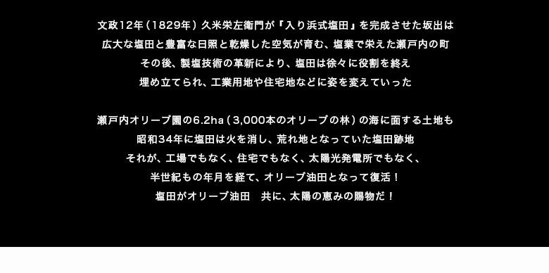 2011年 香川県のオリーブ産業支援事業が始まる  香川県は日本各地でオリーブ栽培が始まった事に危機感を感じ、県内オリーブ産業の振興と競争力強化策に乗り出した。 これまで様々な用途での引き合いがあっても、断り続けてきた塩田跡の遊休地。この事業がきっかけとなり半世紀以上の眠りから醒めることになった。 全ての土地をオリーブ栽培にかける!こうして6.2haの塩田跡地はオリーブ油田へ生まれ変わることとなった。  同じ田でも塩とオリーブでは天と地ほどの違いが  塩田跡地は水はけが悪く、塩分濃度も高く、日照時間が長い以外はオリーブの栽培に不適な土地だ。そこで、6.2haの土地は造成と土壌入替、さらに給排水設備を導入し、圃場として生まれ変わるプロジェクトが2011年にスタートした。 当初、大規模な圃場整備に陣頭指揮を取ったのが、当時の東京理科大学名誉教授(土木工学の権威)の大林成行氏。 大林氏はオリーブ園の造成整備の陣頭指揮に立ち、さらには、植樹計画から育成管理の省力化などにも取組み、短期間で瀬戸内オリーブの骨格を完成させた創業立役者だ。 この圃場整備で深井戸の掘削を大林から相談されたのが、代表の蓮井平記。大林氏の『人々の健康に貢献したい』という熱意に共感し、自らが社長を勤めていた会社を息子に譲り、瀬戸内オリーブ園の圃場管理からオイルなどの製造メカを開発改良する大黒柱となる。